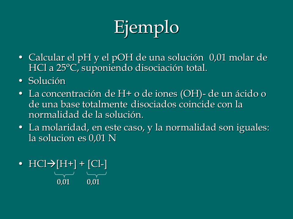Ejemplo Calcular el pH y el pOH de una solución 0,01 molar de HCl a 25oC, suponiendo disociación total.