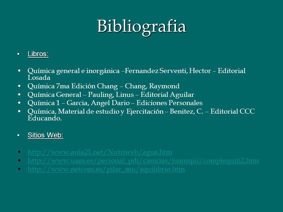 Bibliografia Libros: Química general e inorgánica –Fernandez Serventi, Hector – Editorial Losada. Química 7ma Edición Chang – Chang, Raymond.