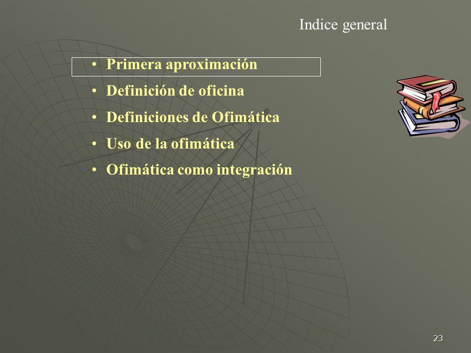 Indice general Primera aproximación. Definición de oficina. Definiciones de Ofimática. Uso de la ofimática.