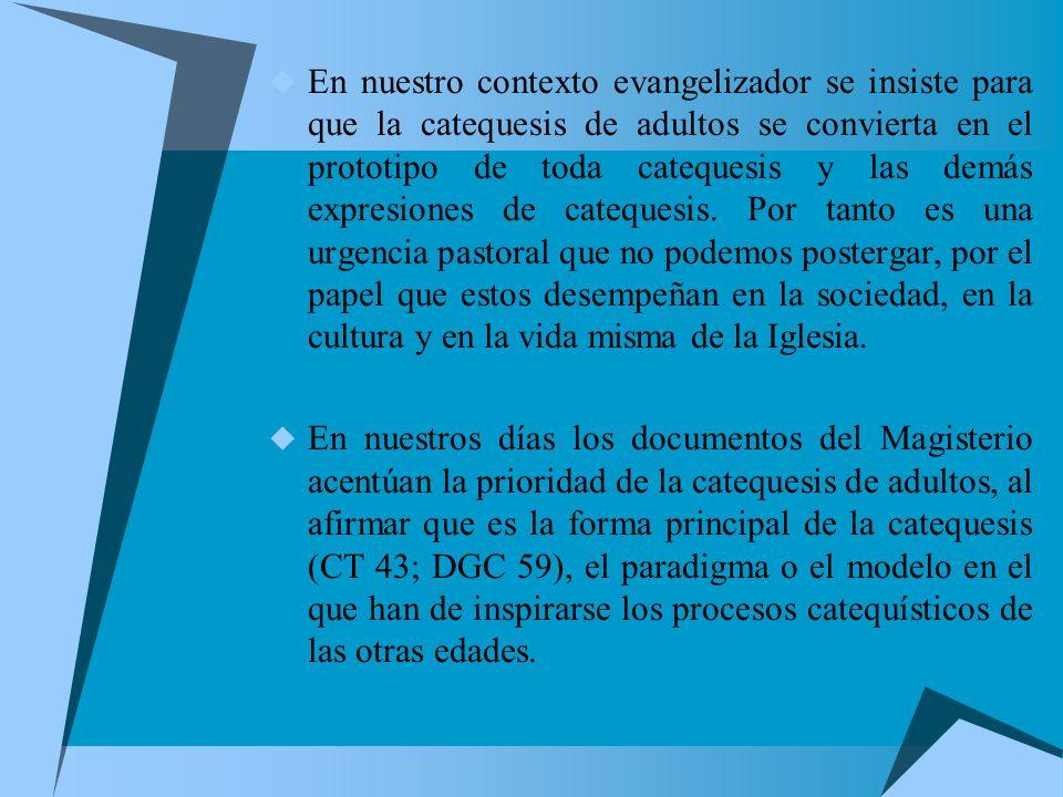 En nuestro contexto evangelizador se insiste para que la catequesis de adultos se convierta en el prototipo de toda catequesis y las demás expresiones de catequesis. Por tanto es una urgencia pastoral que no podemos postergar, por el papel que estos desempeñan en la sociedad, en la cultura y en la vida misma de la Iglesia.