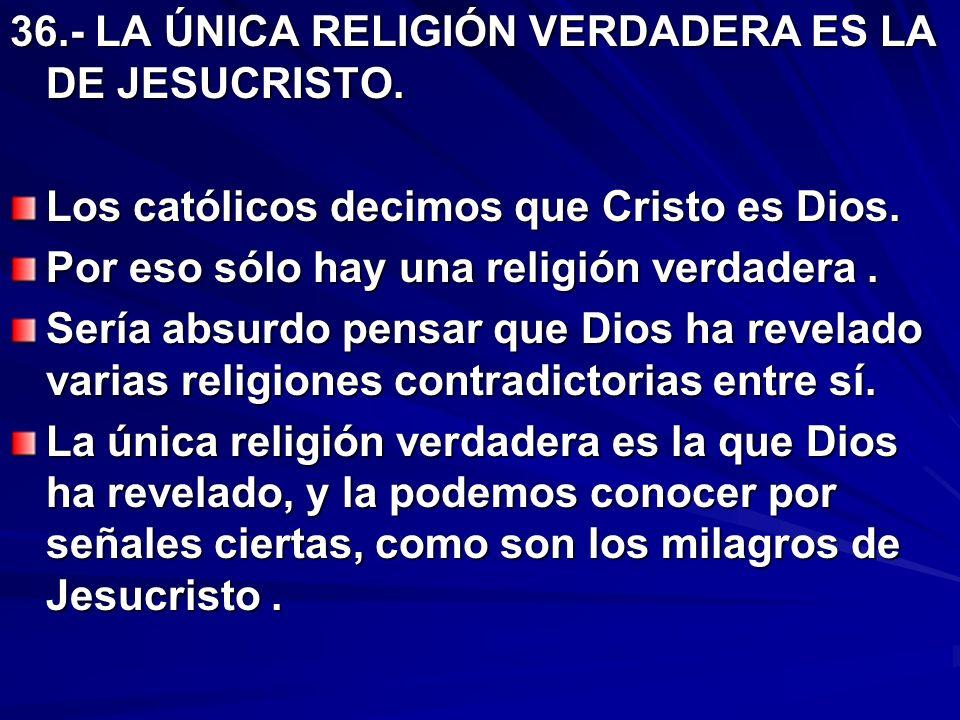 36.- LA ÚNICA RELIGIÓN VERDADERA ES LA DE JESUCRISTO.