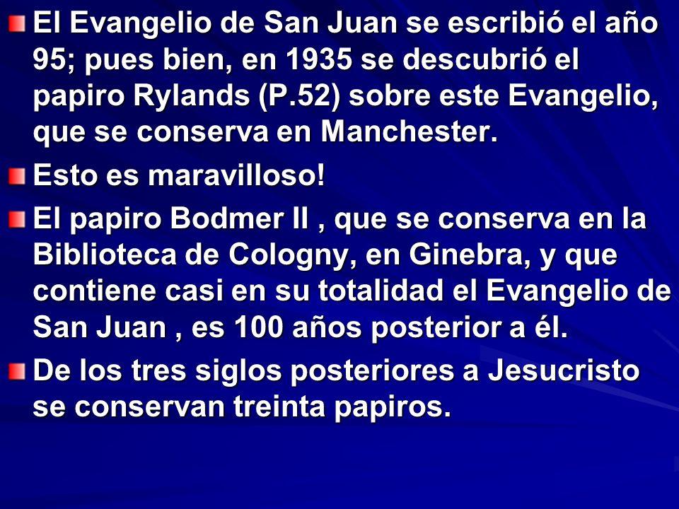 El Evangelio de San Juan se escribió el año 95; pues bien, en 1935 se descubrió el papiro Rylands (P.52) sobre este Evangelio, que se conserva en Manchester.