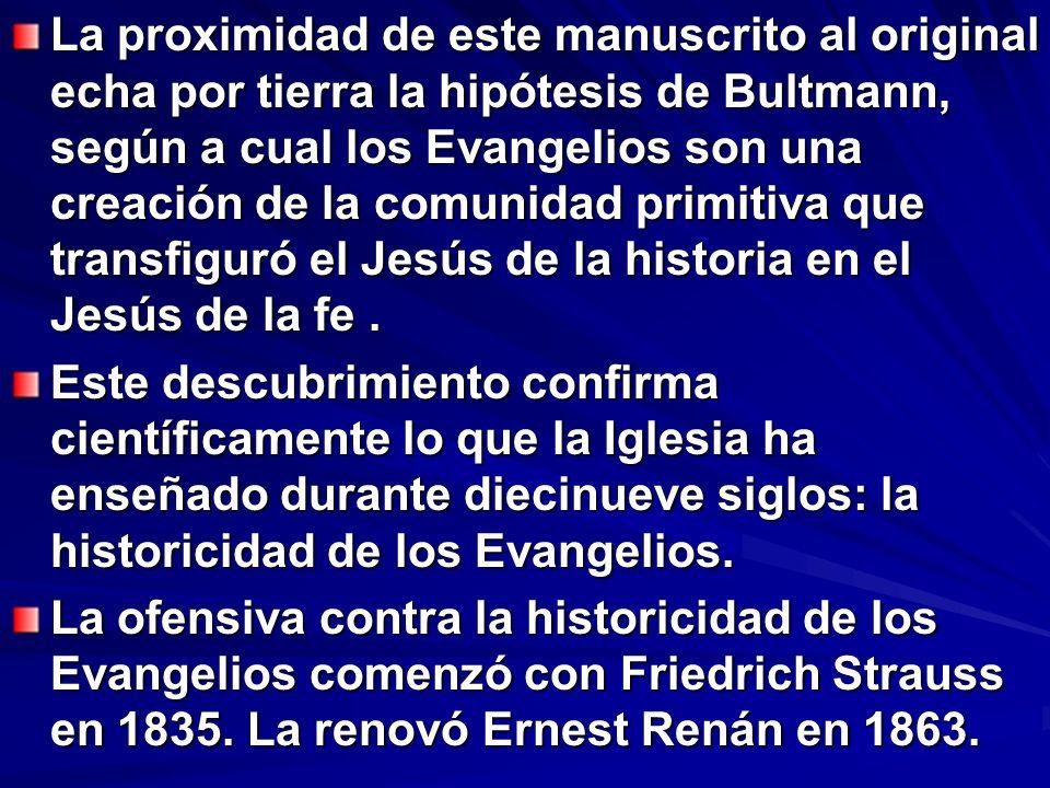 La proximidad de este manuscrito al original echa por tierra la hipótesis de Bultmann, según a cual los Evangelios son una creación de la comunidad primitiva que transfiguró el Jesús de la historia en el Jesús de la fe .