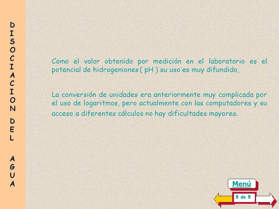 DISOCIACION DEL. AGUA. Como el valor obtenido por medición en el laboratorio es el potencial de hidrogeniones ( pH ) su uso es muy difundido,
