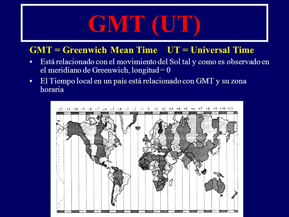 GMT (UT) GMT = Greenwich Mean Time UT = Universal Time