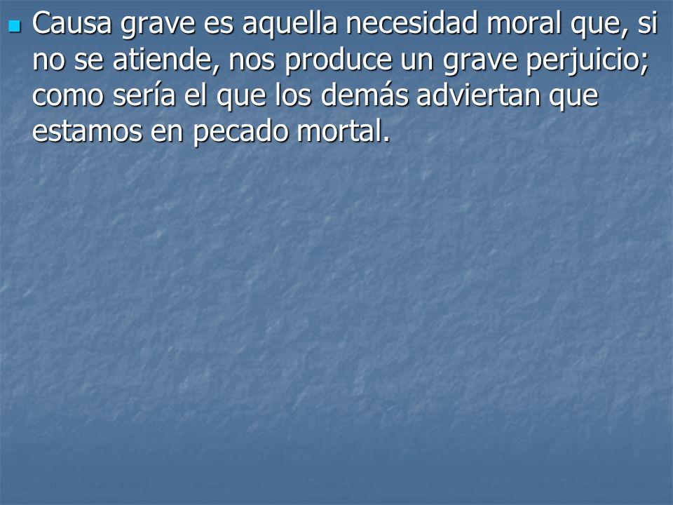 Causa grave es aquella necesidad moral que, si no se atiende, nos produce un grave perjuicio; como sería el que los demás adviertan que estamos en pecado mortal.
