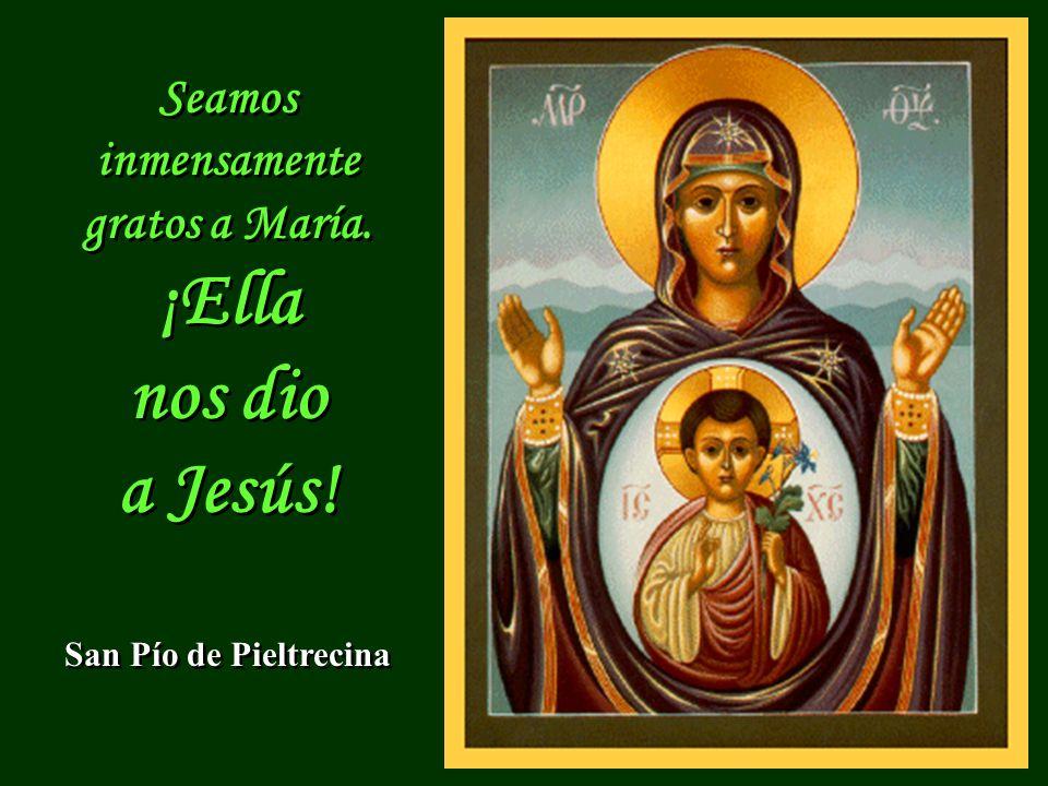 ¡Ella nos dio a Jesús! Seamos inmensamente gratos a María.