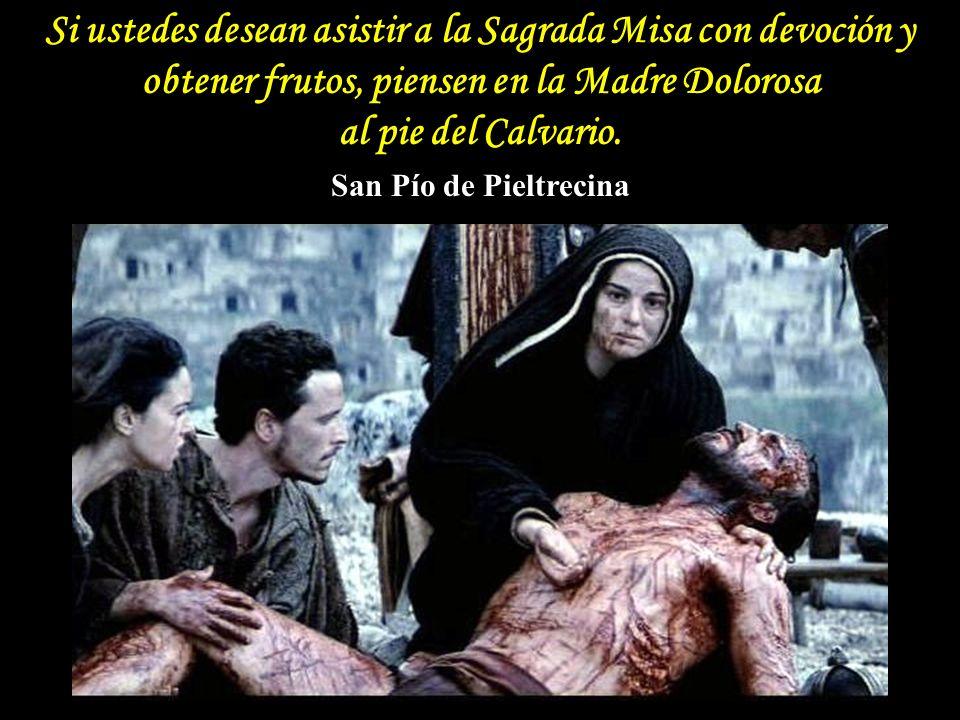 Si ustedes desean asistir a la Sagrada Misa con devoción y obtener frutos, piensen en la Madre Dolorosa