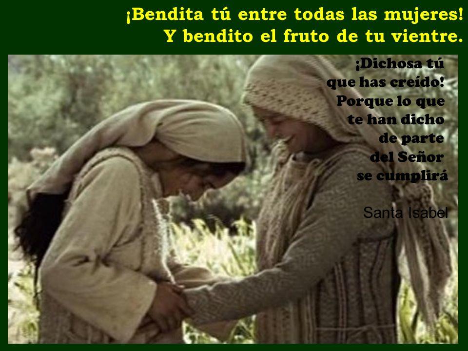 ¡Bendita tú entre todas las mujeres! Y bendito el fruto de tu vientre.