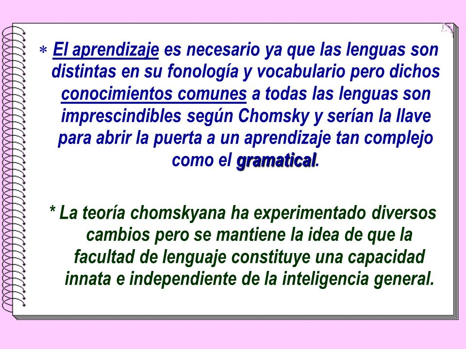 El aprendizaje es necesario ya que las lenguas son distintas en su fonología y vocabulario pero dichos conocimientos comunes a todas las lenguas son imprescindibles según Chomsky y serían la llave para abrir la puerta a un aprendizaje tan complejo como el gramatical.