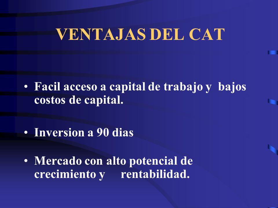 VENTAJAS DEL CAT Facil acceso a capital de trabajo y bajos costos de capital. Inversion a 90 dias