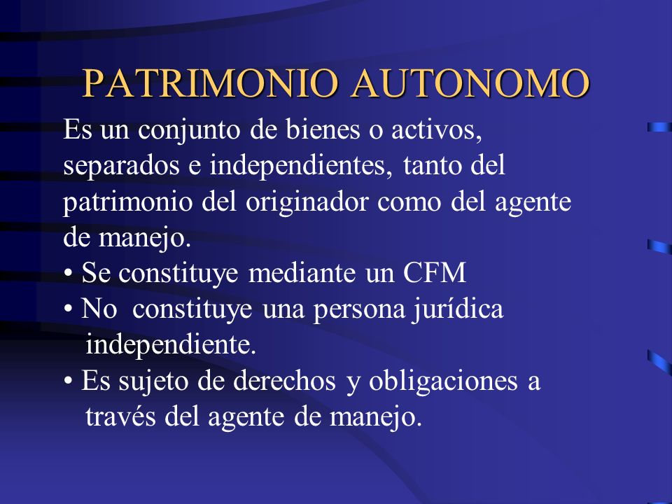 PATRIMONIO AUTONOMO Es un conjunto de bienes o activos, separados e independientes, tanto del patrimonio del originador como del agente de manejo.