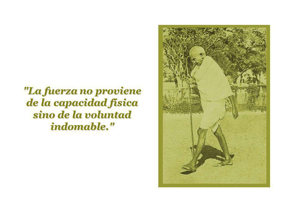 La fuerza no proviene de la capacidad física sino de la voluntad indomable.