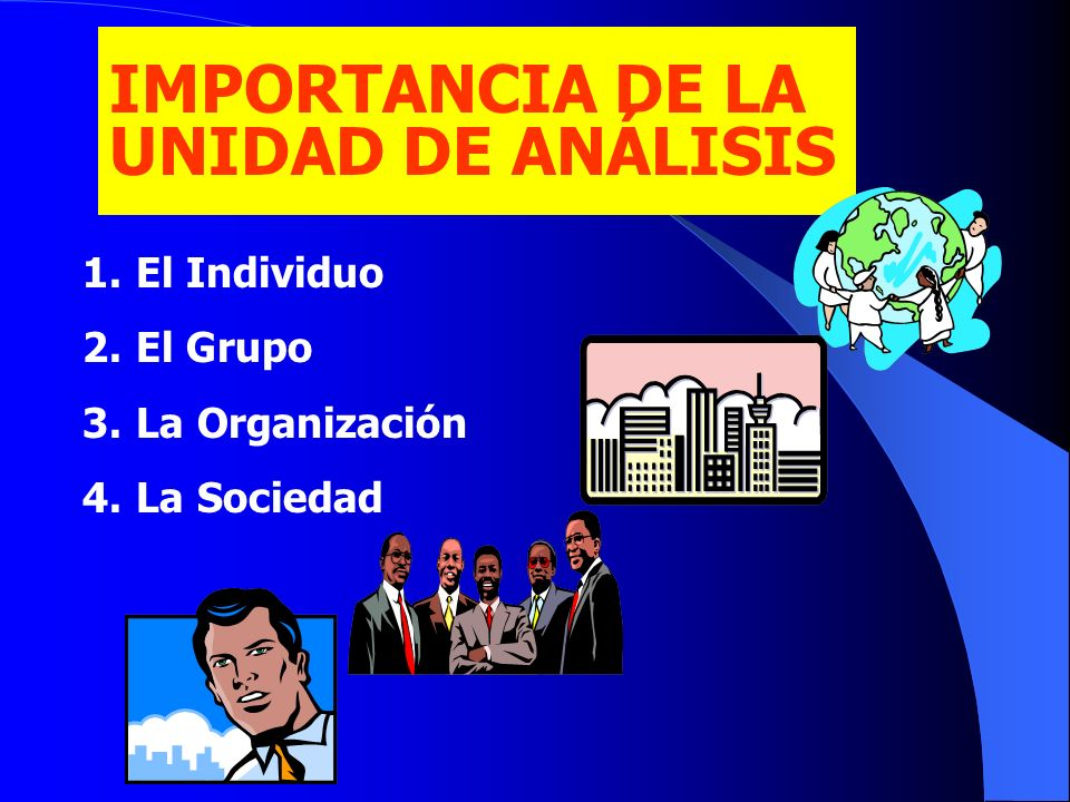IMPORTANCIA DE LA UNIDAD DE ANÁLISIS El Individuo El Grupo