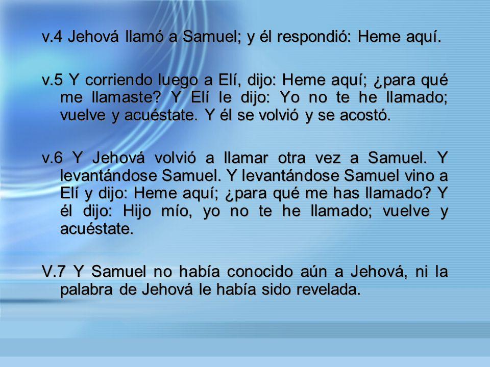 v.4 Jehová llamó a Samuel; y él respondió: Heme aquí.