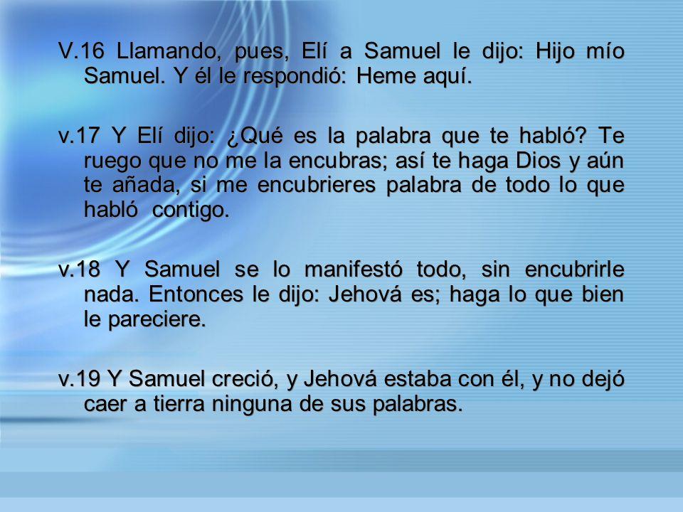 V. 16 Llamando, pues, Elí a Samuel le dijo: Hijo mío Samuel