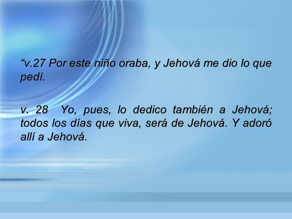 v.27 Por este niño oraba, y Jehová me dio lo que pedí.
