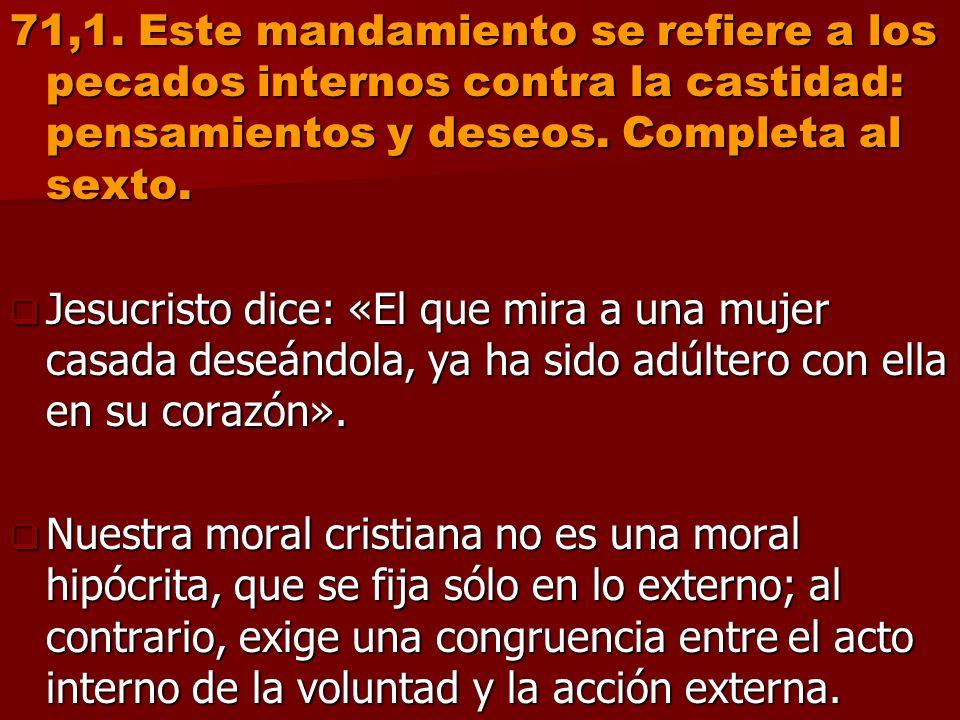 71,1. Este mandamiento se refiere a los pecados internos contra la castidad: pensamientos y deseos. Completa al sexto.