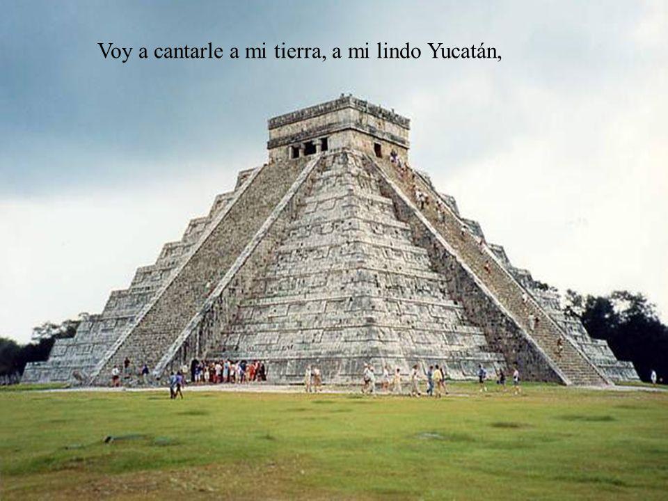 Voy a cantarle a mi tierra, a mi lindo Yucatán,