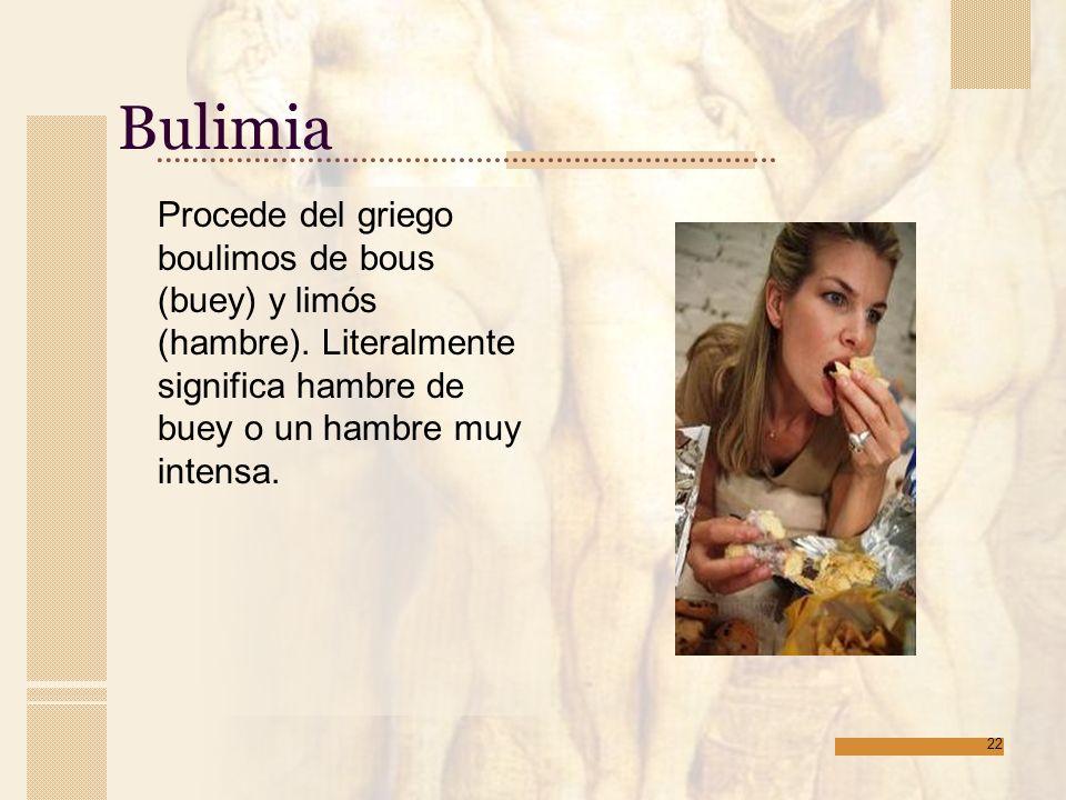 Bulimia Procede del griego boulimos de bous (buey) y limós (hambre).