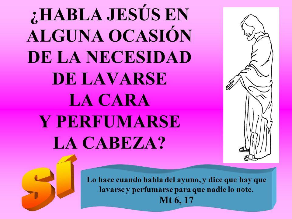 ¿HABLA JESÚS EN ALGUNA OCASIÓN DE LA NECESIDAD DE LAVARSE LA CARA Y PERFUMARSE LA CABEZA
