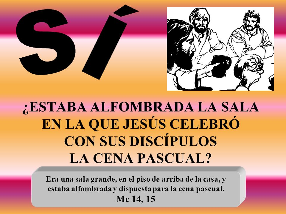 SÍ ¿ESTABA ALFOMBRADA LA SALA EN LA QUE JESÚS CELEBRÓ CON SUS DISCÍPULOS LA CENA PASCUAL Era una sala grande, en el piso de arriba de la casa, y.