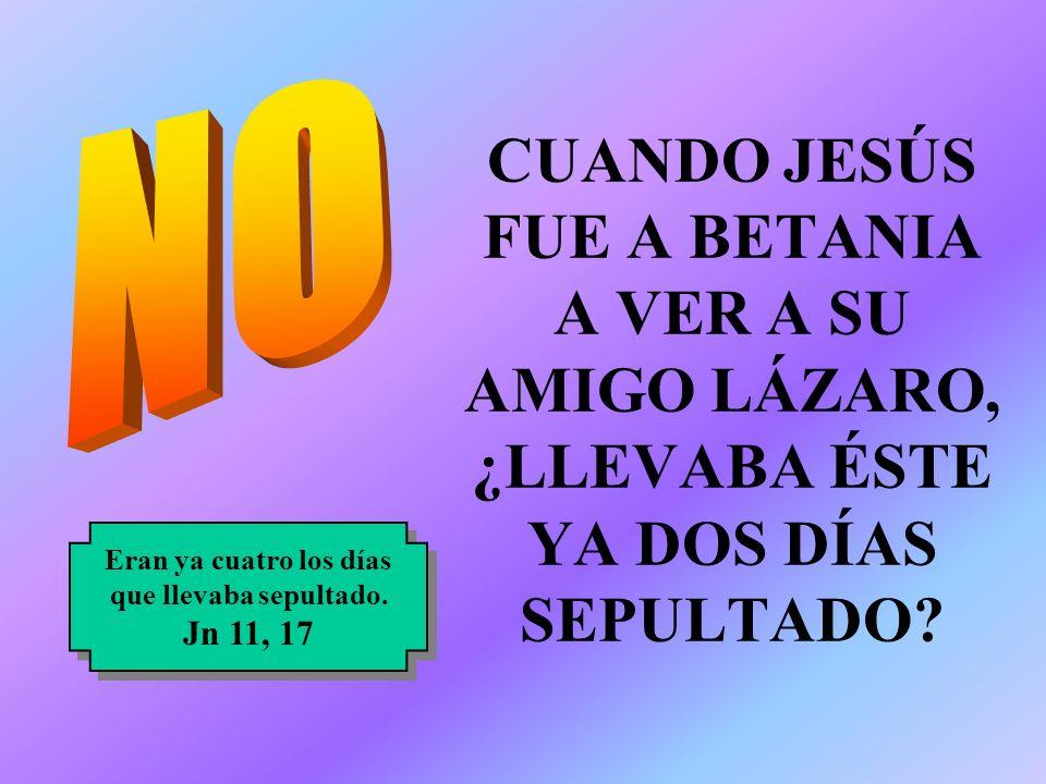 NO CUANDO JESÚS FUE A BETANIA A VER A SU AMIGO LÁZARO, ¿LLEVABA ÉSTE YA DOS DÍAS SEPULTADO Eran ya cuatro los días.