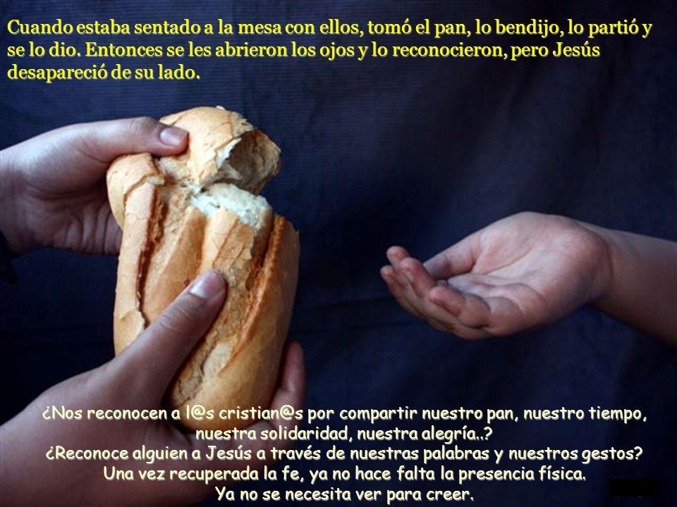 Cuando estaba sentado a la mesa con ellos, tomó el pan, lo bendijo, lo partió y se lo dio. Entonces se les abrieron los ojos y lo reconocieron, pero Jesús desapareció de su lado.