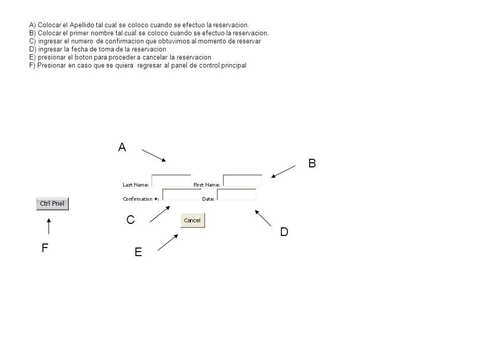 A) Colocar el Apellido tal cual se coloco cuando se efectuo la reservacion. B) Colocar el primer nombre tal cual se coloco cuando se efectuo la reservacion. C) ingresar el numero de confirmacion que obtuvimos al momento de reservar D) ingresar la fecha de toma de la reservacion E) presionar el boton para proceder a cancelar la reservacion F) Presionar en caso que se quiera regresar al panel de control principal