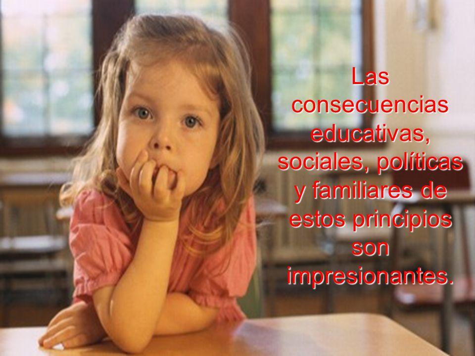 Las consecuencias educativas, sociales, políticas y familiares de estos principios son impresionantes.