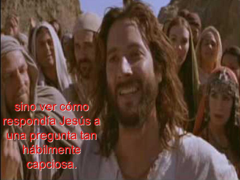 sino ver cómo respondía Jesús a una pregunta tan hábilmente capciosa.