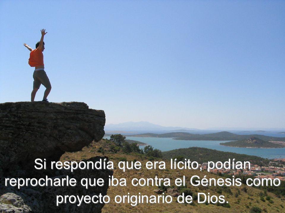 Si respondía que era lícito, podían reprocharle que iba contra el Génesis como proyecto originario de Dios.