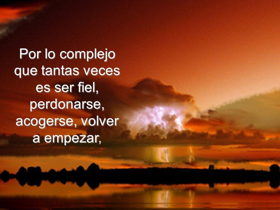 Por lo complejo que tantas veces es ser fiel, perdonarse, acogerse, volver a empezar,