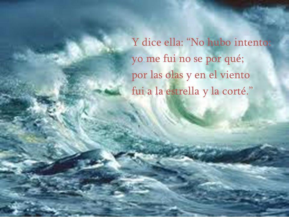 Y dice ella: No hubo intento: yo me fui no se por qué; por las olas y en el viento fui a la estrella y la corté.