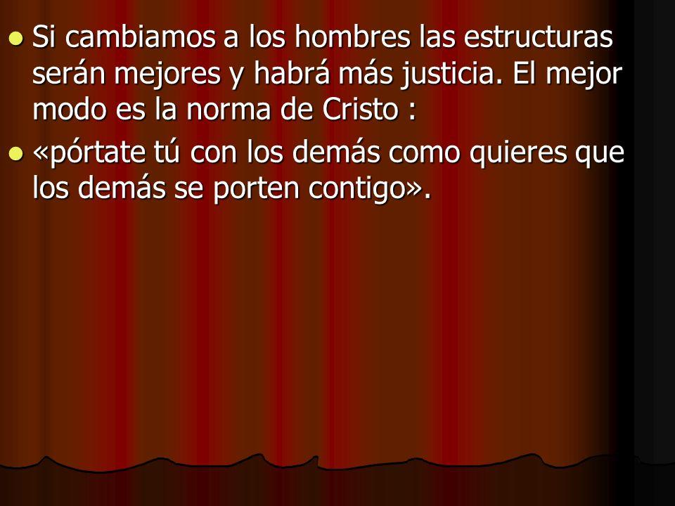 Si cambiamos a los hombres las estructuras serán mejores y habrá más justicia. El mejor modo es la norma de Cristo :