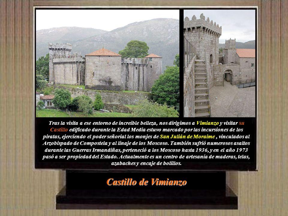 Tras la visita a ese entorno de increíble belleza, nos dirigimos a Vimianzo y visitar su Castillo edificado durante la Edad Media estuvo marcado por las incursiones de los piratas, ejerciendo el poder señorial los monjes de San Julián de Moraime , vinculados al Arzobispado de Compostela y al linaje de los Moscoso. También sufrió numerosos asaltos durante las Guerras Irmandiñas, perteneció a los Moscoso hasta 1936, y en el año 1973 pasó a ser propiedad del Estado. Actualmente es un centro de artesanía de maderas, telas, azabaches y encaje de bolillos.