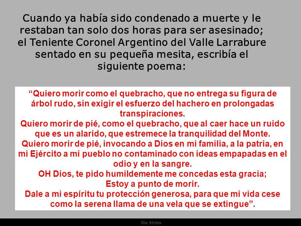 Cuando ya había sido condenado a muerte y le restaban tan solo dos horas para ser asesinado; el Teniente Coronel Argentino del Valle Larrabure sentado en su pequeña mesita, escribía el siguiente poema: