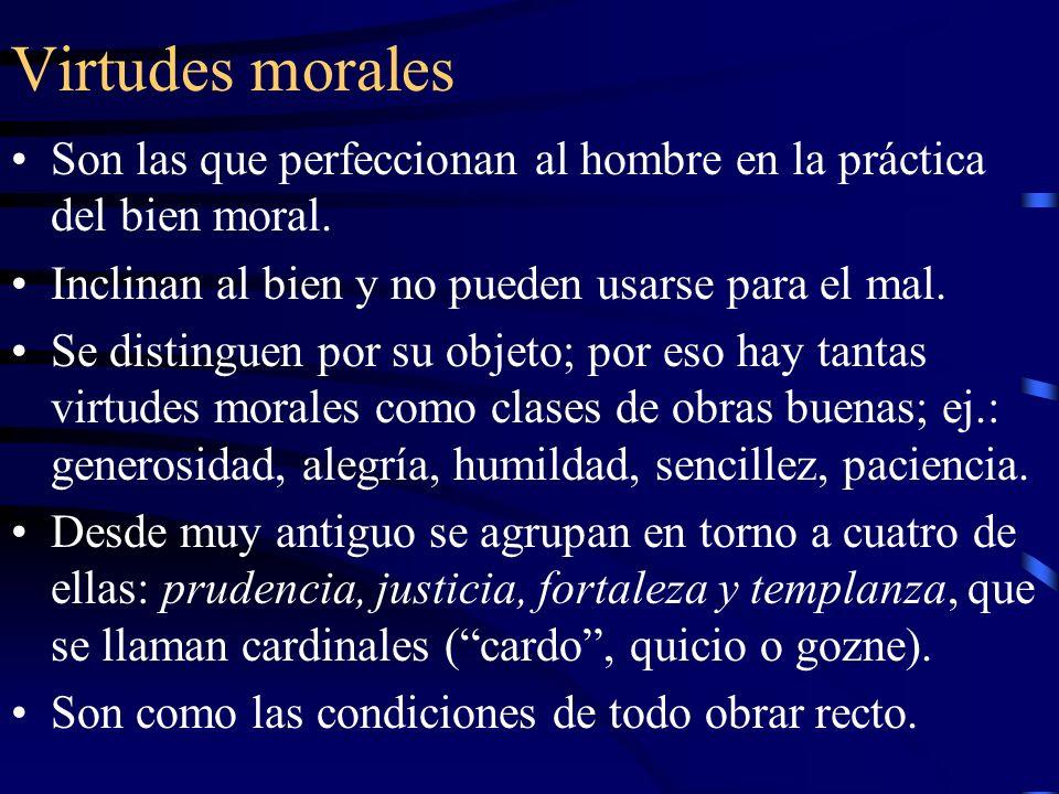 Virtudes morales Son las que perfeccionan al hombre en la práctica del bien moral. Inclinan al bien y no pueden usarse para el mal.