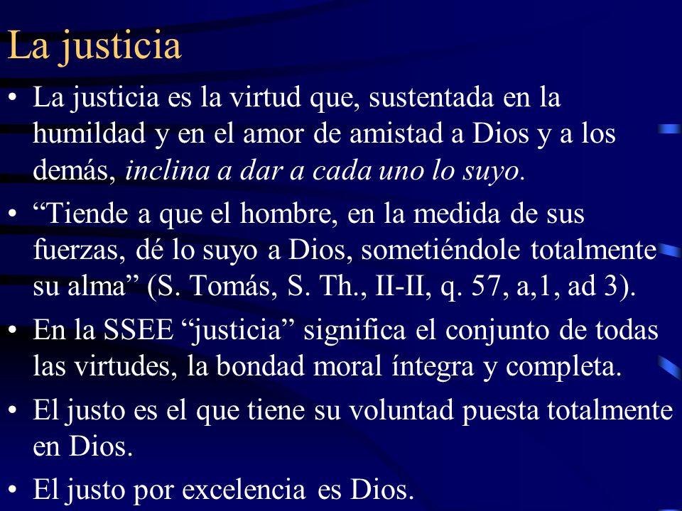 La justicia La justicia es la virtud que, sustentada en la humildad y en el amor de amistad a Dios y a los demás, inclina a dar a cada uno lo suyo.