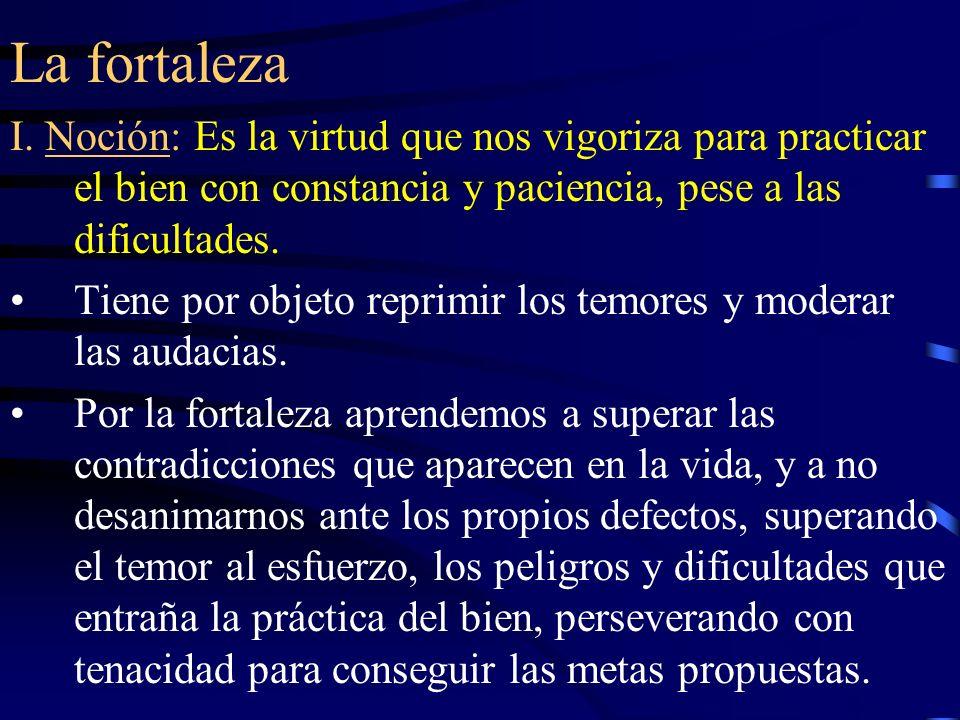La fortaleza I. Noción: Es la virtud que nos vigoriza para practicar el bien con constancia y paciencia, pese a las dificultades.