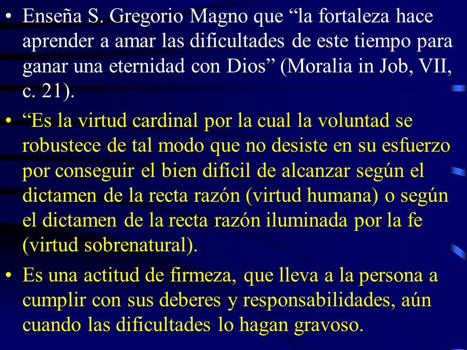 Enseña S. Gregorio Magno que la fortaleza hace aprender a amar las dificultades de este tiempo para ganar una eternidad con Dios (Moralia in Job, VII, c. 21).