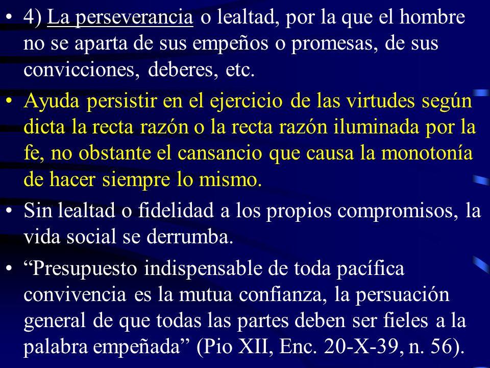 4) La perseverancia o lealtad, por la que el hombre no se aparta de sus empeños o promesas, de sus convicciones, deberes, etc.