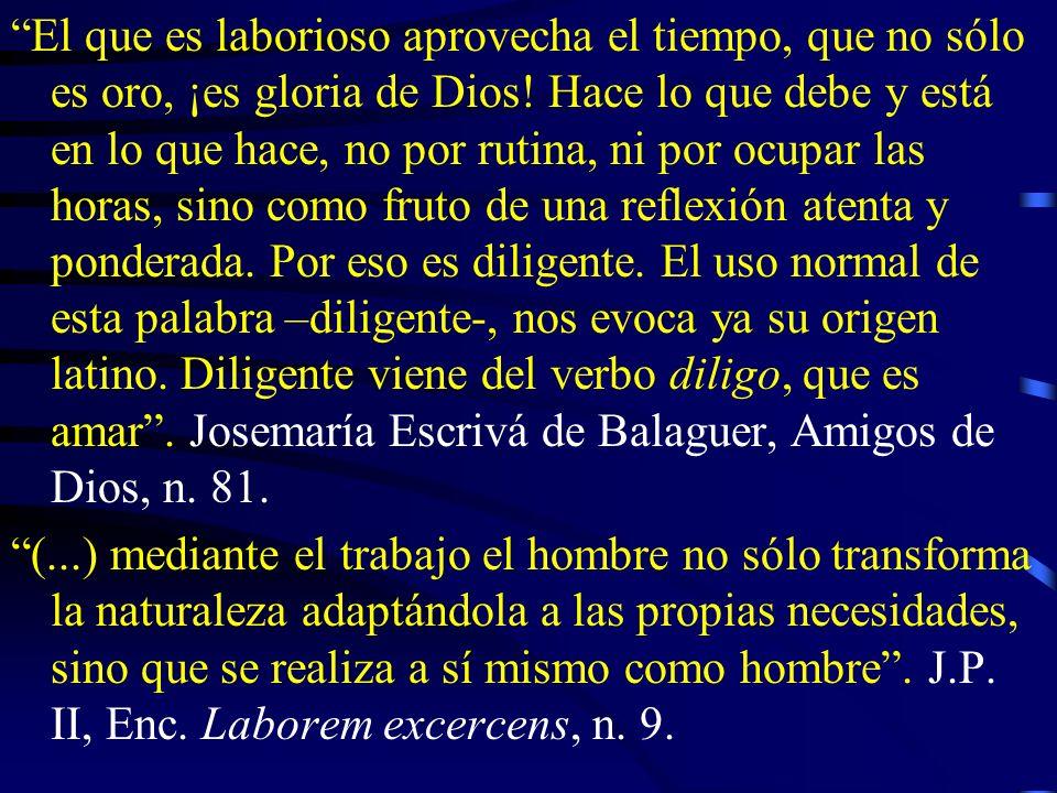 El que es laborioso aprovecha el tiempo, que no sólo es oro, ¡es gloria de Dios! Hace lo que debe y está en lo que hace, no por rutina, ni por ocupar las horas, sino como fruto de una reflexión atenta y ponderada. Por eso es diligente. El uso normal de esta palabra –diligente-, nos evoca ya su origen latino. Diligente viene del verbo diligo, que es amar . Josemaría Escrivá de Balaguer, Amigos de Dios, n. 81.