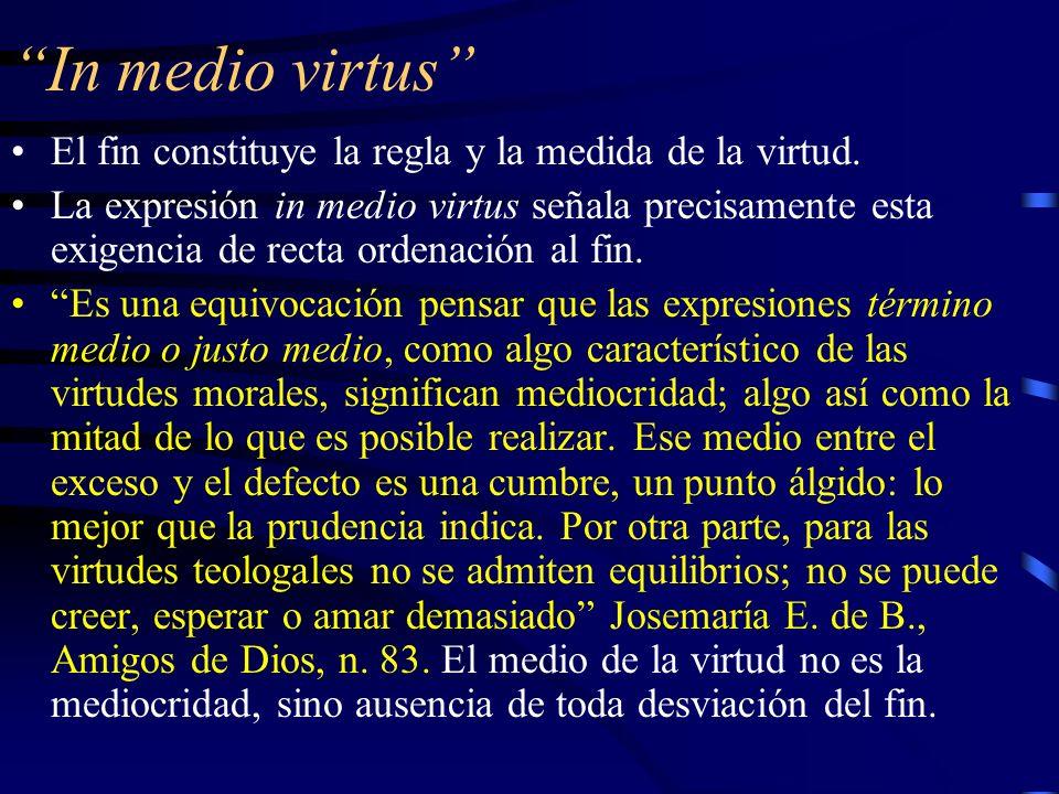 In medio virtus El fin constituye la regla y la medida de la virtud.