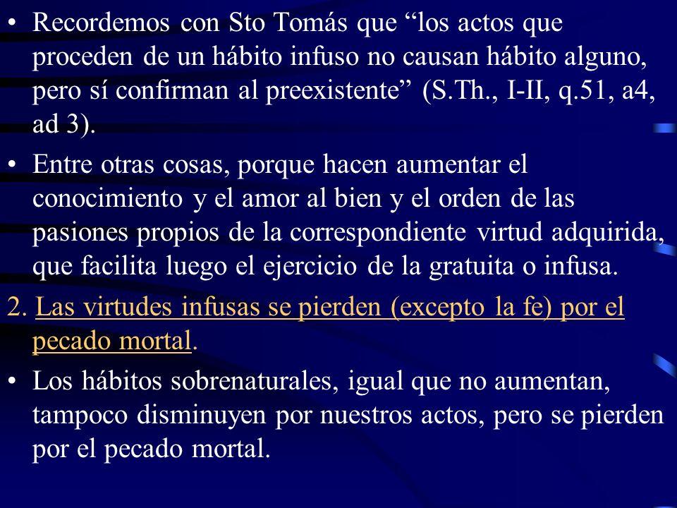Recordemos con Sto Tomás que los actos que proceden de un hábito infuso no causan hábito alguno, pero sí confirman al preexistente (S.Th., I-II, q.51, a4, ad 3).