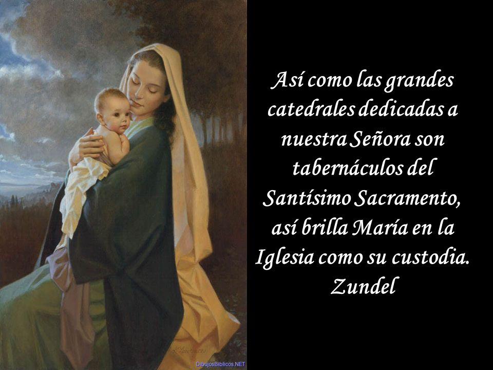 Así como las grandes catedrales dedicadas a nuestra Señora son tabernáculos del Santísimo Sacramento, así brilla María en la Iglesia como su custodia.