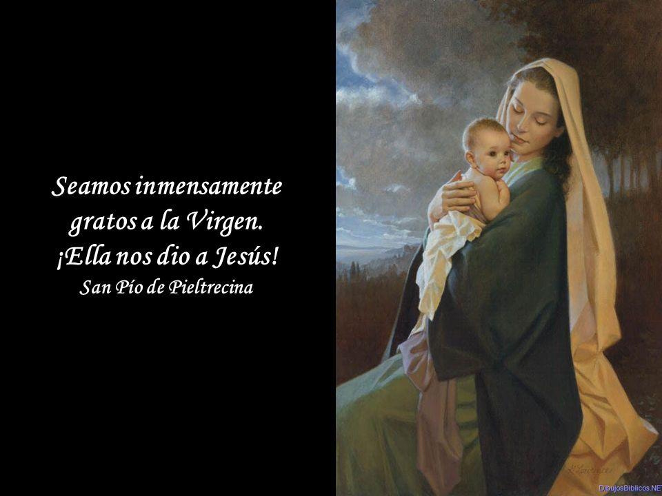 Seamos inmensamente gratos a la Virgen.