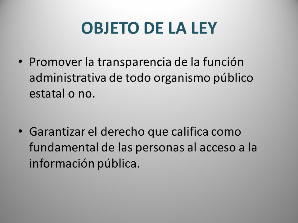 OBJETO DE LA LEYPromover la transparencia de la función administrativa de todo organismo público estatal o no.
