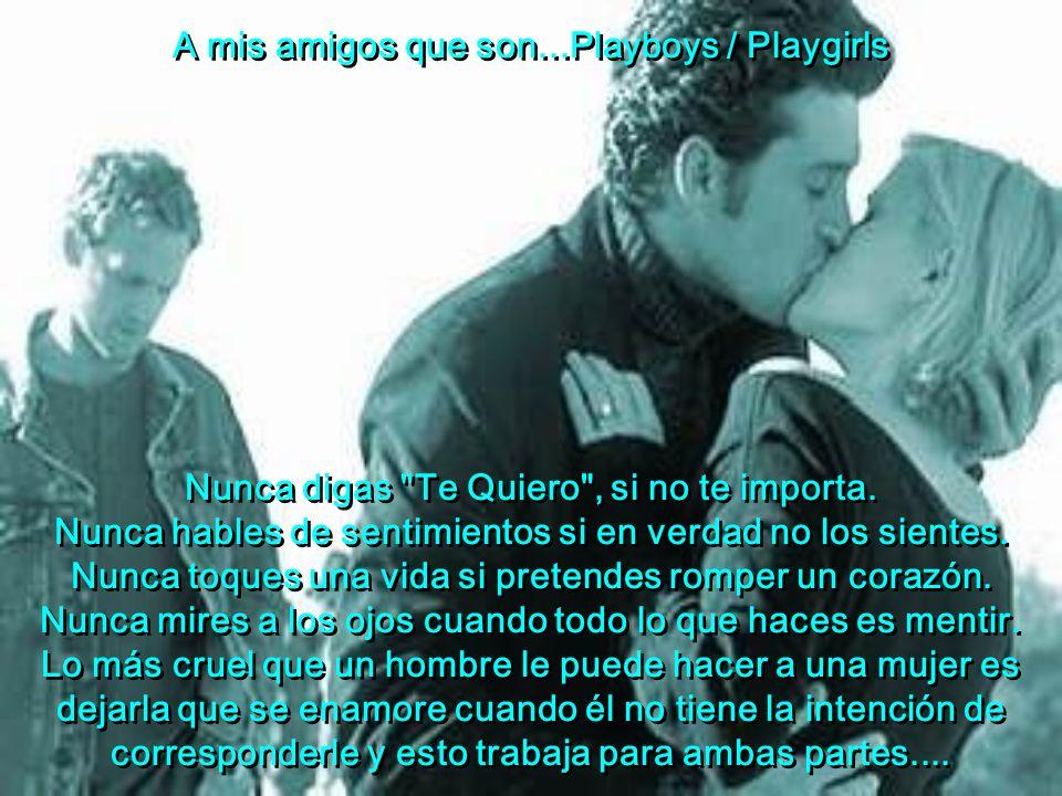 A mis amigos que son...Playboys / Playgirls Nunca digas Te Quiero , si no te importa.