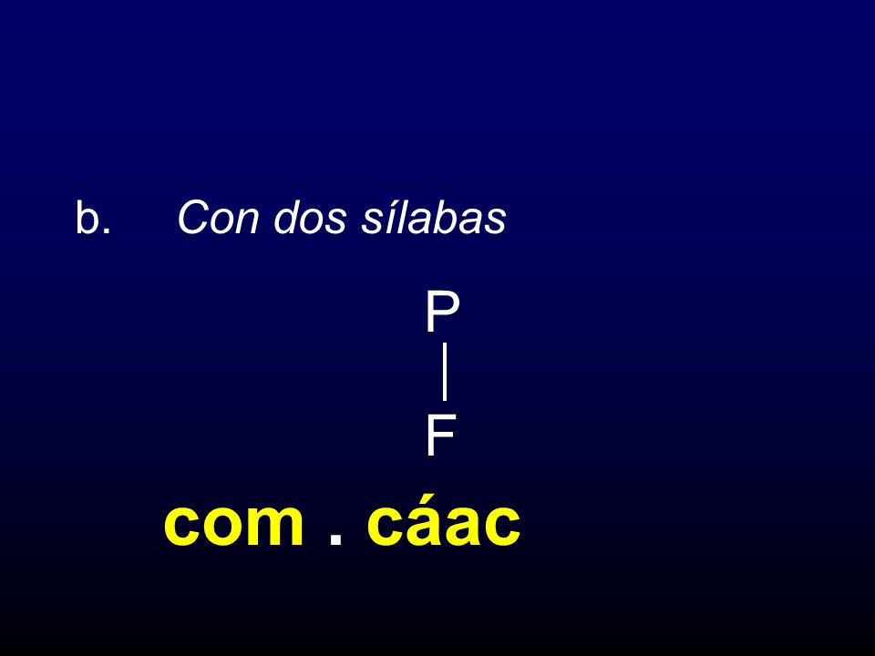 b. Con dos sílabas P F